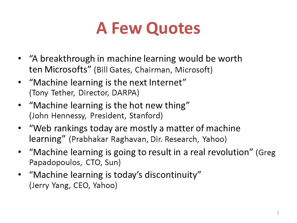 A Few Quotes A breakthrough in machine learning would be worth ten Microsofts (Bill Gates, Chairman, Microsoft) Machine learning is the next Internet (Tony Tether, Director, DARPA) Machine learning is the hot new thing (John Hennessy, President, Stanford) Web rankings today are mostly a matter of machine learning (Prabhakar Raghavan, Dir.