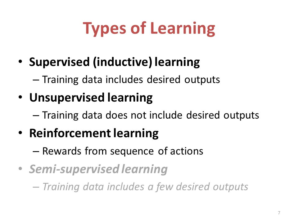 Types of Learning Supervised (inductive) learning – Training data includes desired outputs Unsupervised learning – Training data does not include desired outputs Reinforcement learning – Rewards from sequence of actions Semi-supervised learning – Training data includes a few desired outputs 7