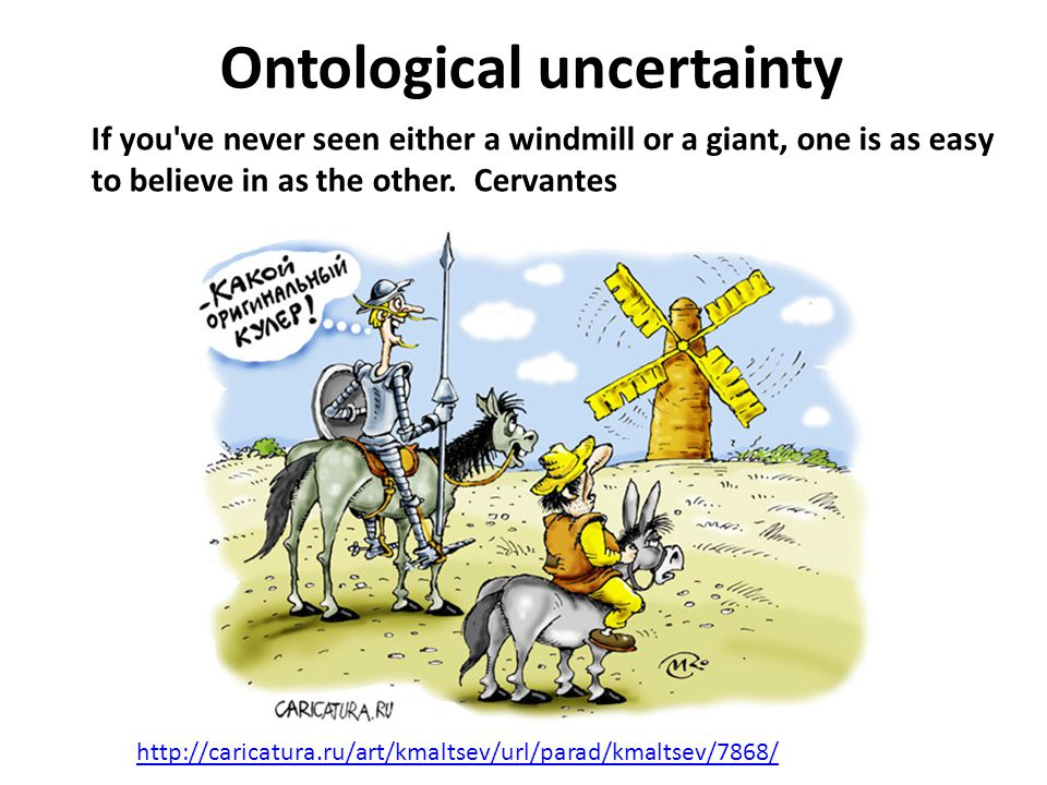 Ontological uncertainty http://caricatura.ru/art/kmaltsev/url/parad/kmaltsev/7868/ If you ve never seen either a windmill or a giant, one is as easy to believe in as the other.