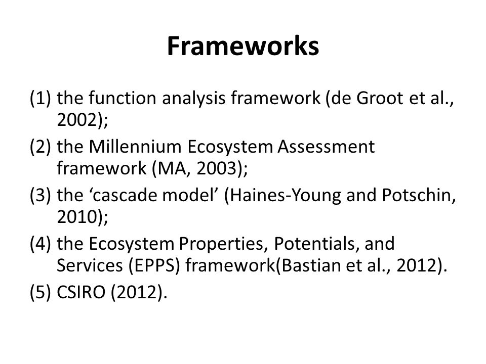 Frameworks (1)the function analysis framework (de Groot et al., 2002); (2)the Millennium Ecosystem Assessment framework (MA, 2003); (3)the 'cascade model' (Haines-Young and Potschin, 2010); (4)the Ecosystem Properties, Potentials, and Services (EPPS) framework(Bastian et al., 2012).