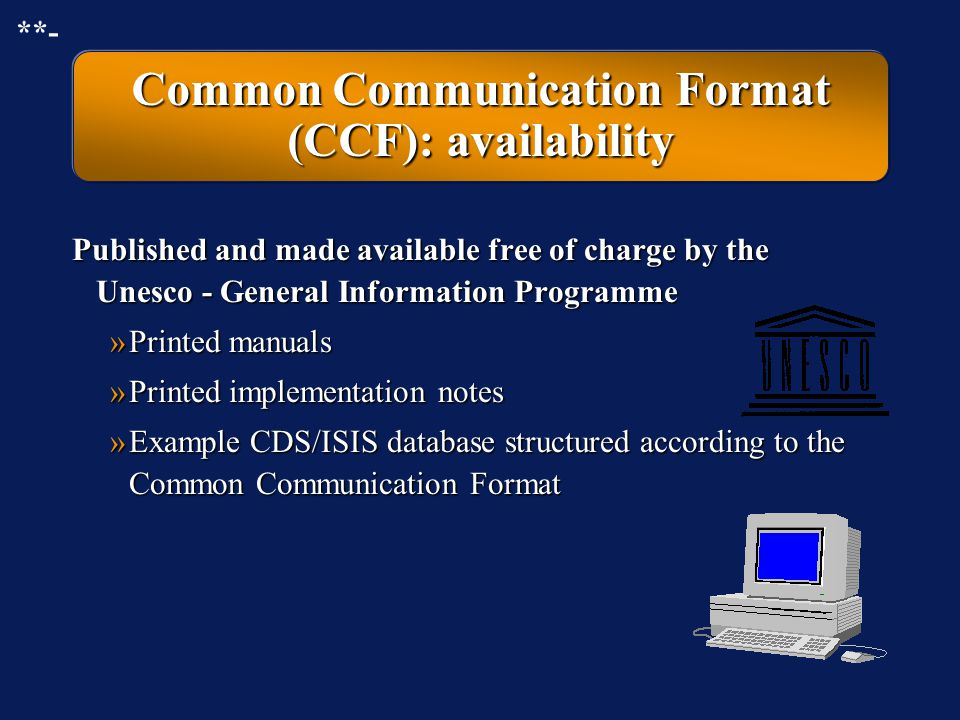 Common Communication Format (CCF): description Developed by the Unesco - General Information Programme for international applicationDeveloped by the Unesco - General Information Programme for international application Includes a system of numeric tags indicatingIncludes a system of numeric tags indicating »the location of fields and subfields in the records »the meaning of the fields and subfields **-