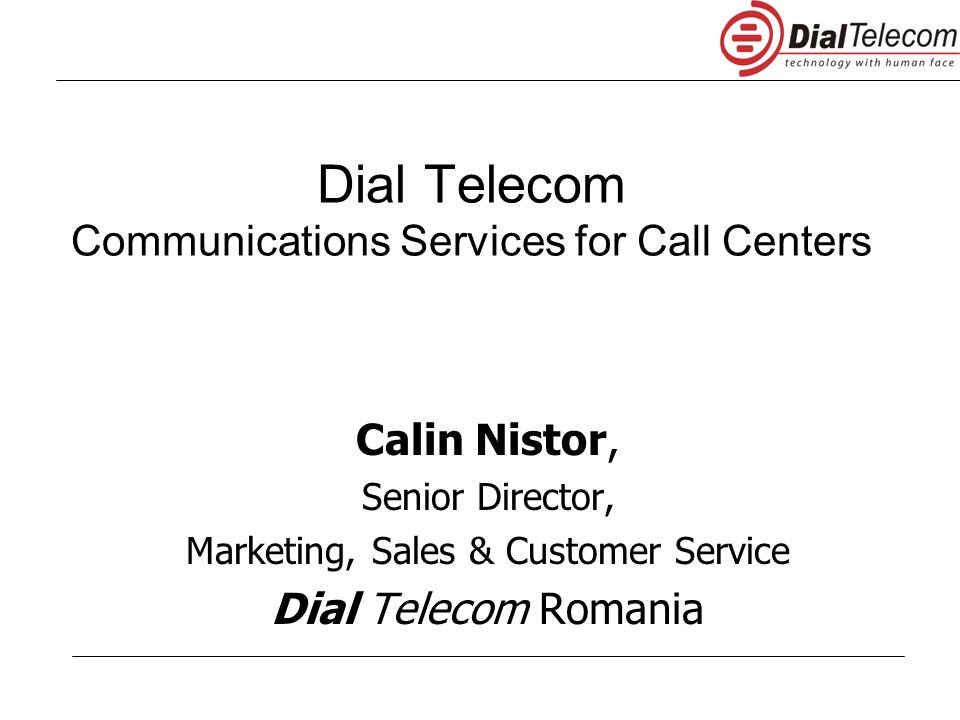Dial Telecom Communications Services for Call Centers Calin Nistor, Senior Director, Marketing, Sales & Customer Service Dial Telecom Romania