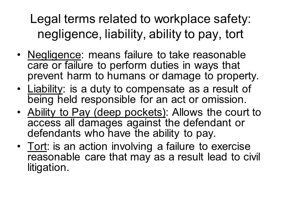 Legal terms related to workplace safety: negligence, liability, ability to pay, tort Negligence: means failure to take reasonable care or failure to p