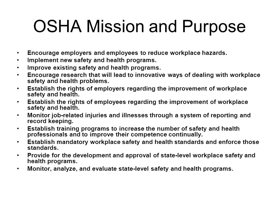 OSHA Mission and Purpose Encourage employers and employees to reduce workplace hazards. Implement new safety and health programs. Improve existing saf