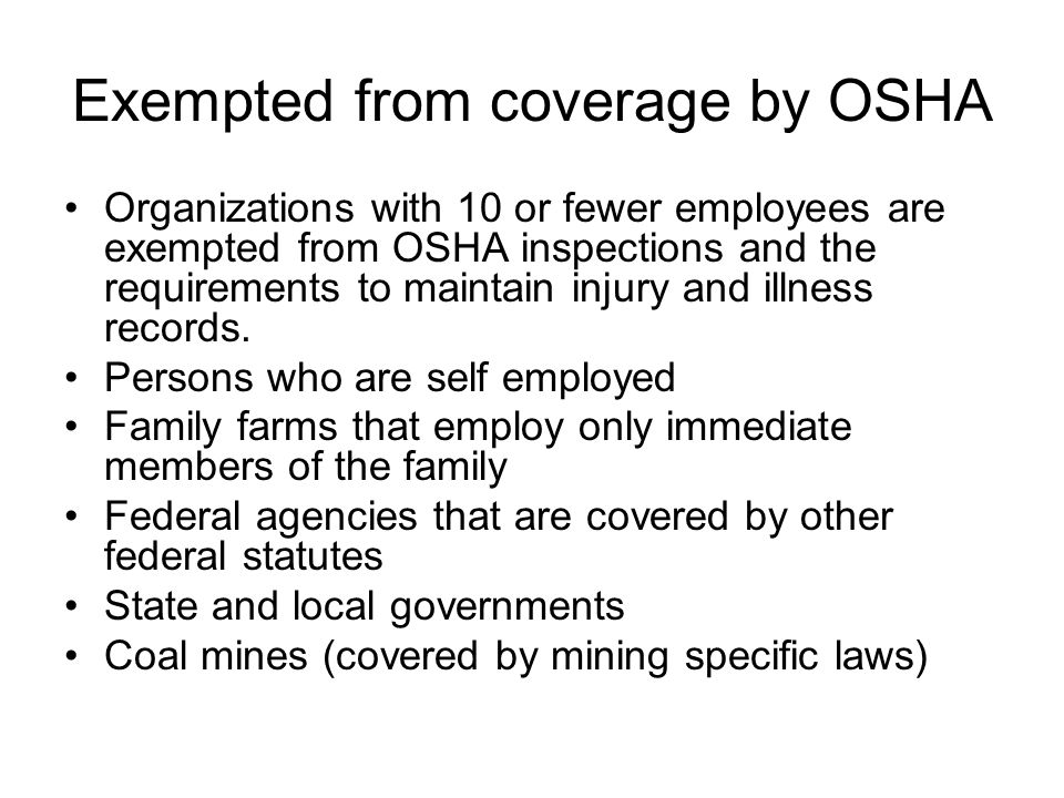 Exempted from coverage by OSHA Organizations with 10 or fewer employees are exempted from OSHA inspections and the requirements to maintain injury and