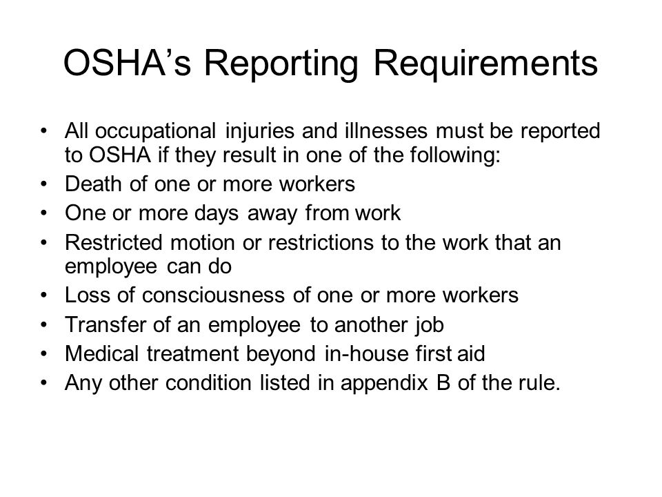 OSHA's Reporting Requirements All occupational injuries and illnesses must be reported to OSHA if they result in one of the following: Death of one or