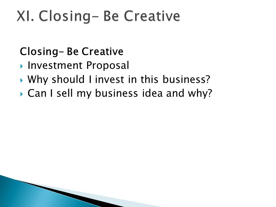 Closing- Be Creative  Investment Proposal  Why should I invest in this business?  Can I sell my business idea and why?