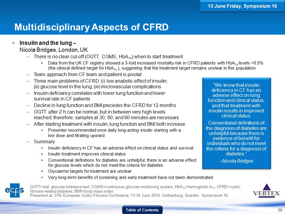 98 Multidisciplinary Aspects of CFRD Insulin and the lung – Nicola Bridges, London, UK –There is no clear cut-off (OGTT, CGMS, HbA 1c ) when to start
