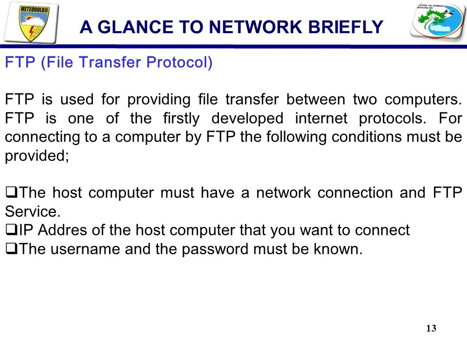 13 FTP (File Transfer Protocol) FTP is used for providing file transfer between two computers.
