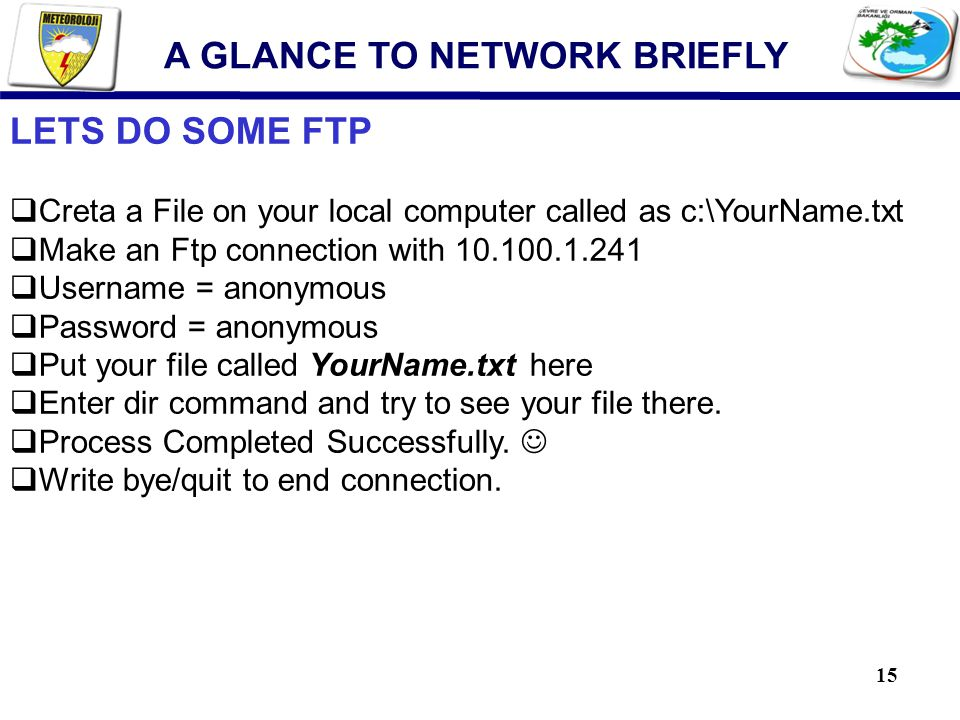 15 LETS DO SOME FTP  Creta a File on your local computer called as c:\YourName.txt  Make an Ftp connection with 10.100.1.241  Username = anonymous  Password = anonymous  Put your file called YourName.txt here  Enter dir command and try to see your file there.