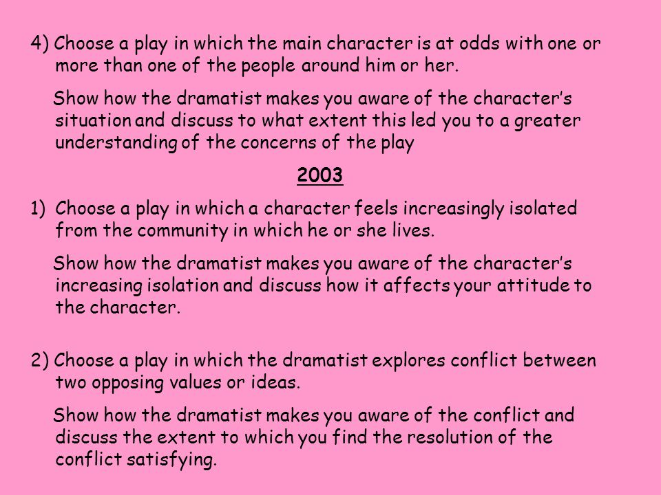 4) Choose a play in which the main character is at odds with one or more than one of the people around him or her. Show how the dramatist makes you aw