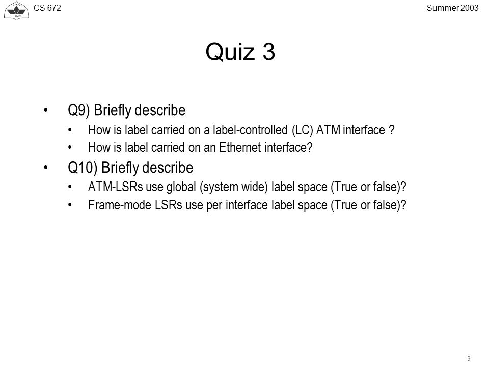 CS 672 3 Summer 2003 Quiz 3 Q9) Briefly describe How is label carried on a label-controlled (LC) ATM interface .