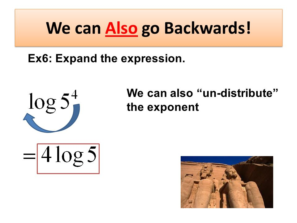 We can Also go Backwards! We can also un-distribute the exponent Ex6: Expand the expression.