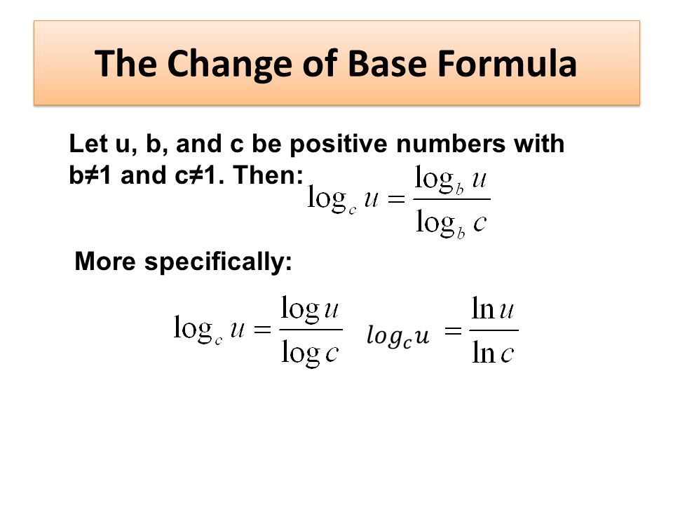 The Change of Base Formula Let u, b, and c be positive numbers with b≠1 and c≠1.