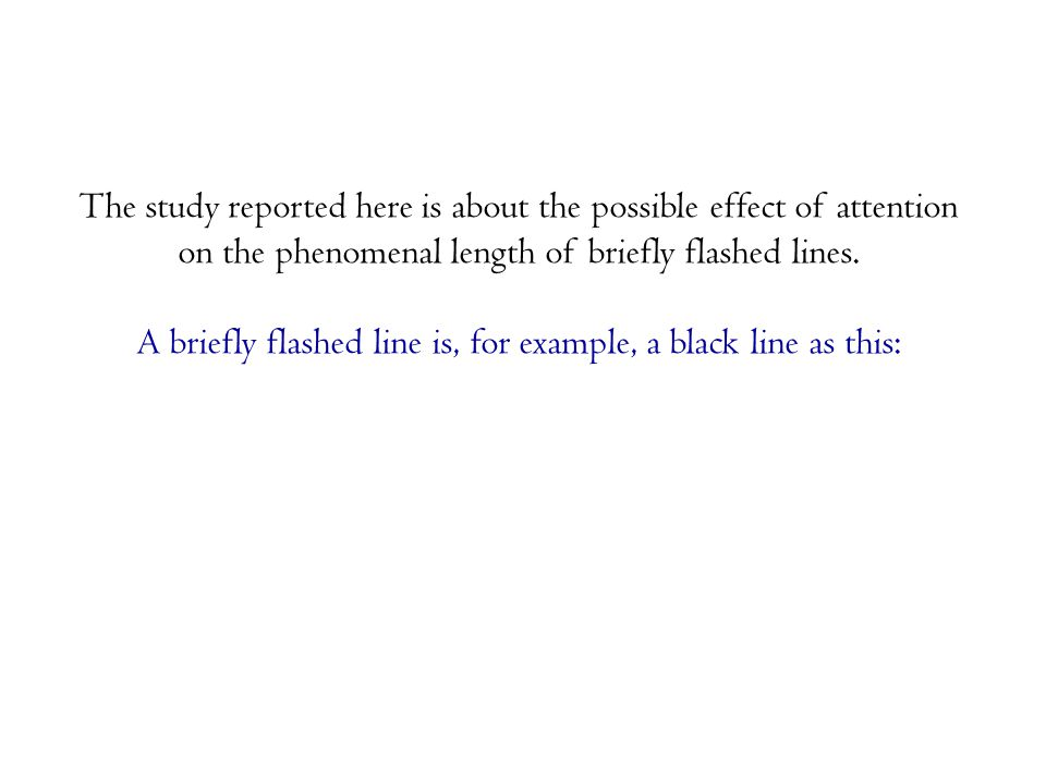 The study reported here is about the possible effect of attention on the phenomenal length of briefly flashed lines.