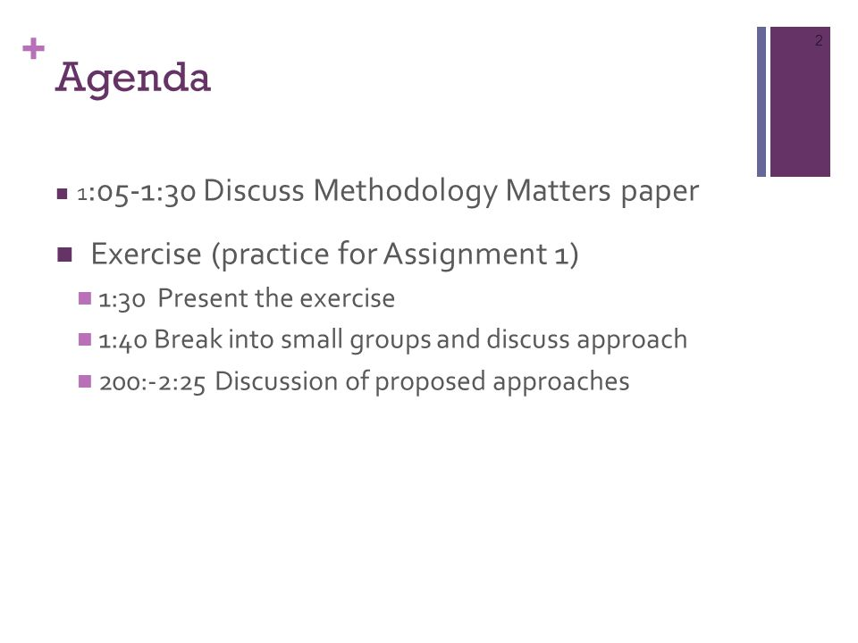 + Agenda 1 :05-1:30 Discuss Methodology Matters paper Exercise (practice for Assignment 1) 1:30 Present the exercise 1:40 Break into small groups and discuss approach 200:-2:25 Discussion of proposed approaches 2