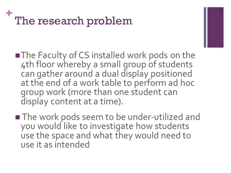 + The research problem The Faculty of CS installed work pods on the 4th floor whereby a small group of students can gather around a dual display positioned at the end of a work table to perform ad hoc group work (more than one student can display content at a time).