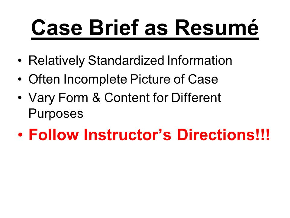 Case Brief as Resumé Relatively Standardized Information Often Incomplete Picture of Case Vary Form & Content for Different Purposes Follow Instructor
