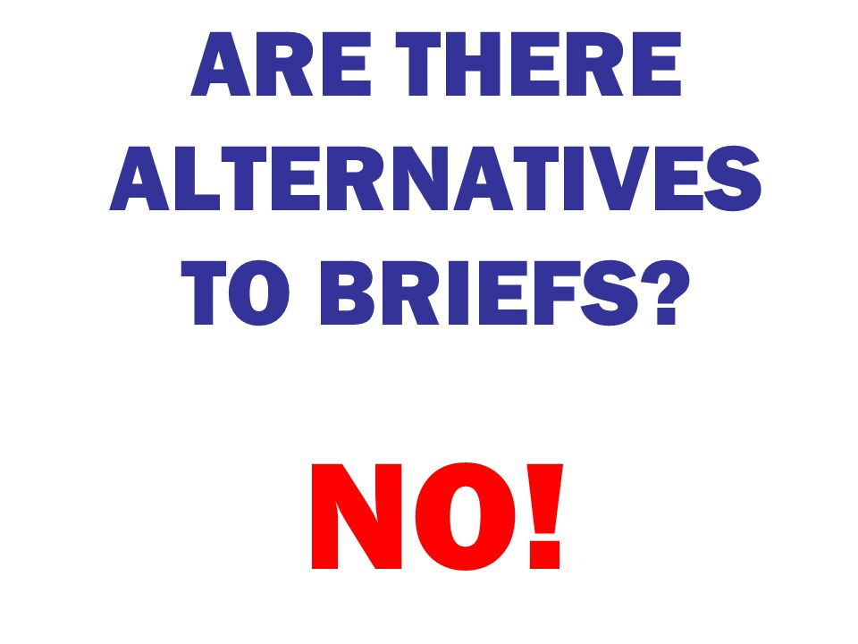 ARE THERE ALTERNATIVES TO BRIEFS? NO!
