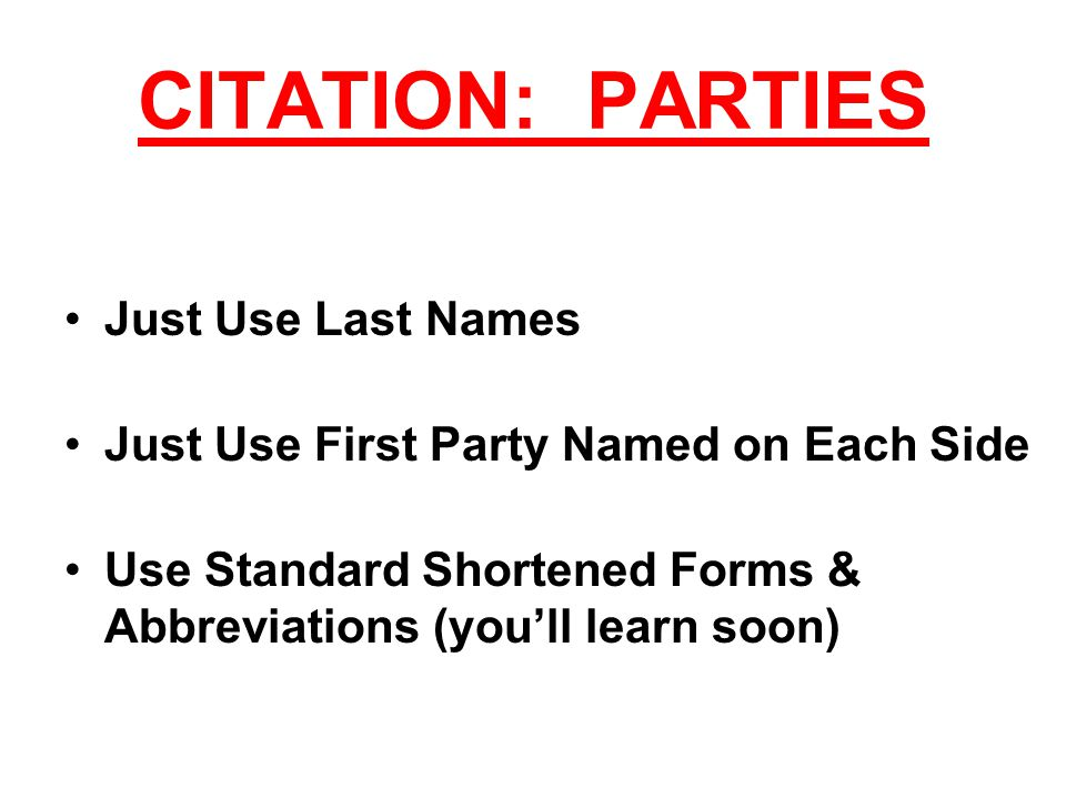 CITATION: PARTIES Just Use Last Names Just Use First Party Named on Each Side Use Standard Shortened Forms & Abbreviations (you'll learn soon)