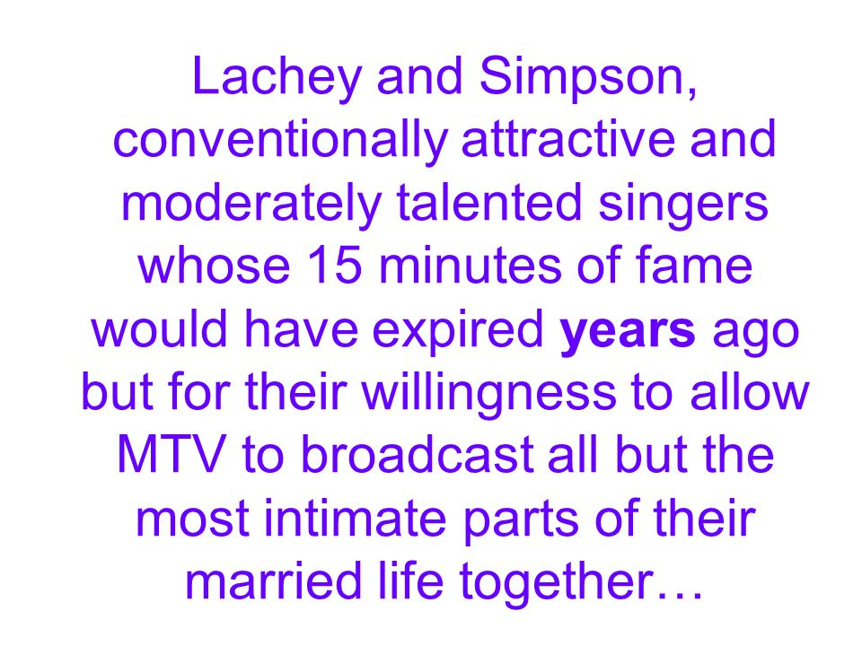 Lachey and Simpson, conventionally attractive and moderately talented singers whose 15 minutes of fame would have expired years ago but for their will