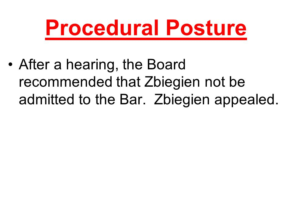 Procedural Posture After a hearing, the Board recommended that Zbiegien not be admitted to the Bar. Zbiegien appealed.