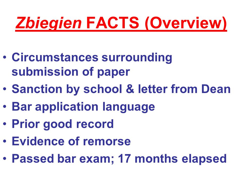 Zbiegien FACTS (Overview) Circumstances surrounding submission of paper Sanction by school & letter from Dean Bar application language Prior good record Evidence of remorse Passed bar exam; 17 months elapsed