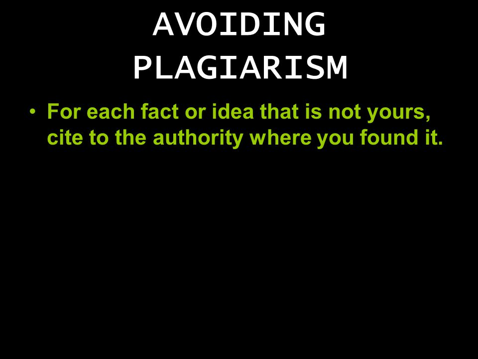 AVOIDING PLAGIARISM For each fact or idea that is not yours, cite to the authority where you found it.