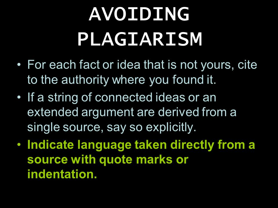 AVOIDING PLAGIARISM For each fact or idea that is not yours, cite to the authority where you found it. If a string of connected ideas or an extended a