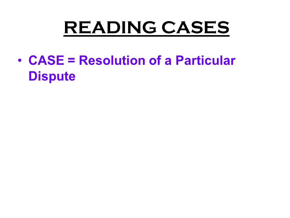 READING CASES CASE = Resolution of a Particular Dispute