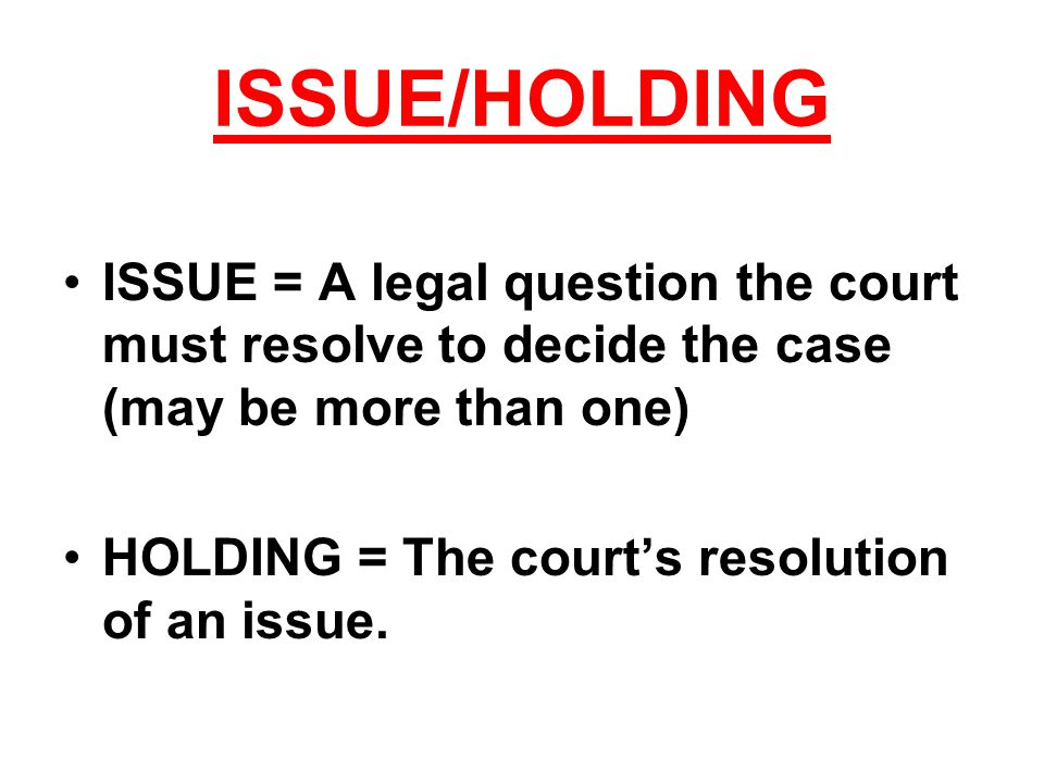 ISSUE/HOLDING ISSUE = A legal question the court must resolve to decide the case (may be more than one) HOLDING = The court's resolution of an issue.