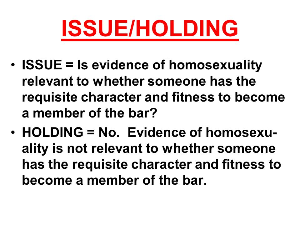 ISSUE/HOLDING ISSUE = Is evidence of homosexuality relevant to whether someone has the requisite character and fitness to become a member of the bar?