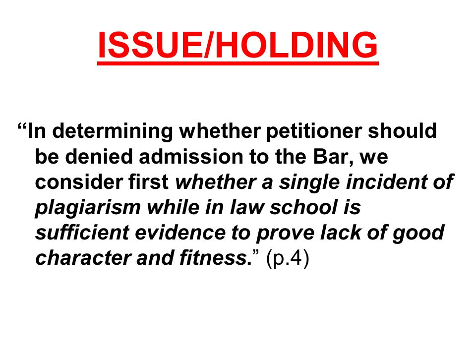 ISSUE/HOLDING In determining whether petitioner should be denied admission to the Bar, we consider first whether a single incident of plagiarism while in law school is sufficient evidence to prove lack of good character and fitness. (p.4)
