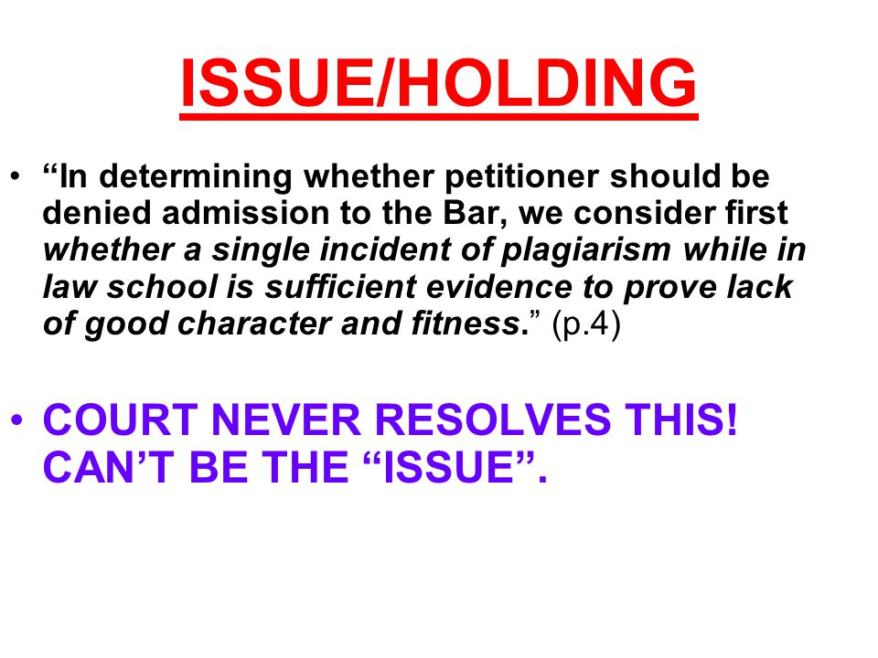 ISSUE/HOLDING In determining whether petitioner should be denied admission to the Bar, we consider first whether a single incident of plagiarism while in law school is sufficient evidence to prove lack of good character and fitness. (p.4) COURT NEVER RESOLVES THIS.