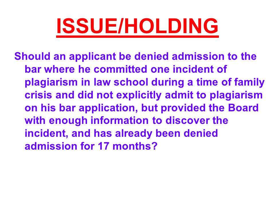 ISSUE/HOLDING Should an applicant be denied admission to the bar where he committed one incident of plagiarism in law school during a time of family crisis and did not explicitly admit to plagiarism on his bar application, but provided the Board with enough information to discover the incident, and has already been denied admission for 17 months