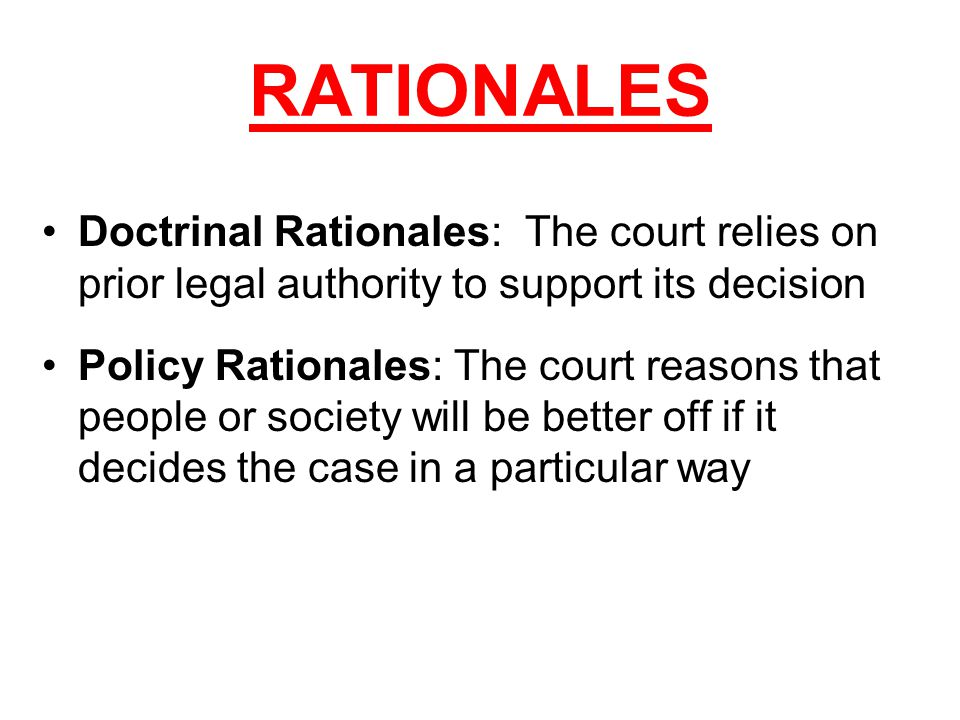 RATIONALES Doctrinal Rationales: The court relies on prior legal authority to support its decision Policy Rationales: The court reasons that people or society will be better off if it decides the case in a particular way