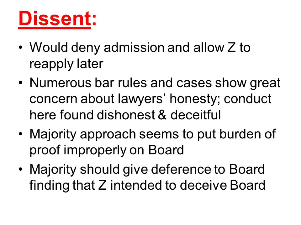 Dissent: Would deny admission and allow Z to reapply later Numerous bar rules and cases show great concern about lawyers' honesty; conduct here found dishonest & deceitful Majority approach seems to put burden of proof improperly on Board Majority should give deference to Board finding that Z intended to deceive Board