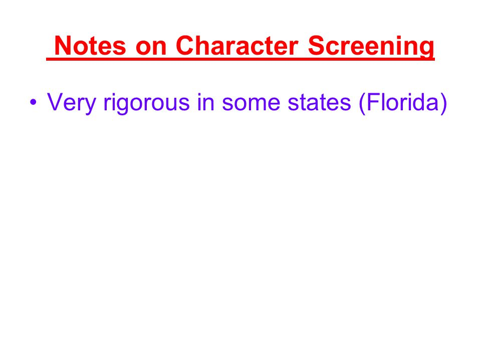 Notes on Character Screening Very rigorous in some states (Florida)