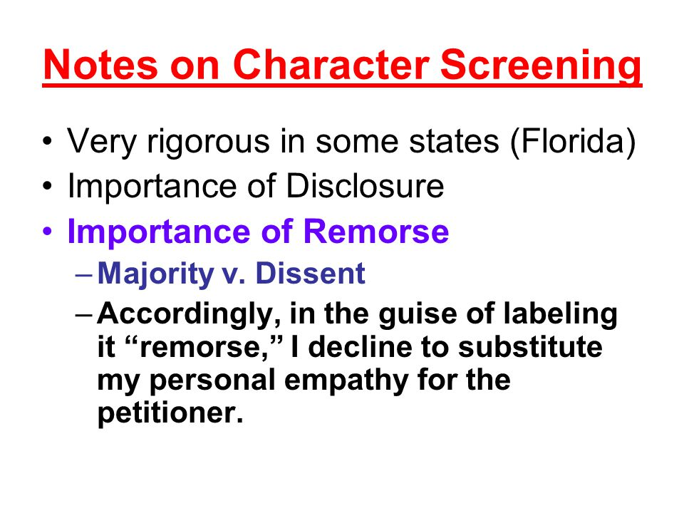 Notes on Character Screening Very rigorous in some states (Florida) Importance of Disclosure Importance of Remorse –Majority v. Dissent –Accordingly,