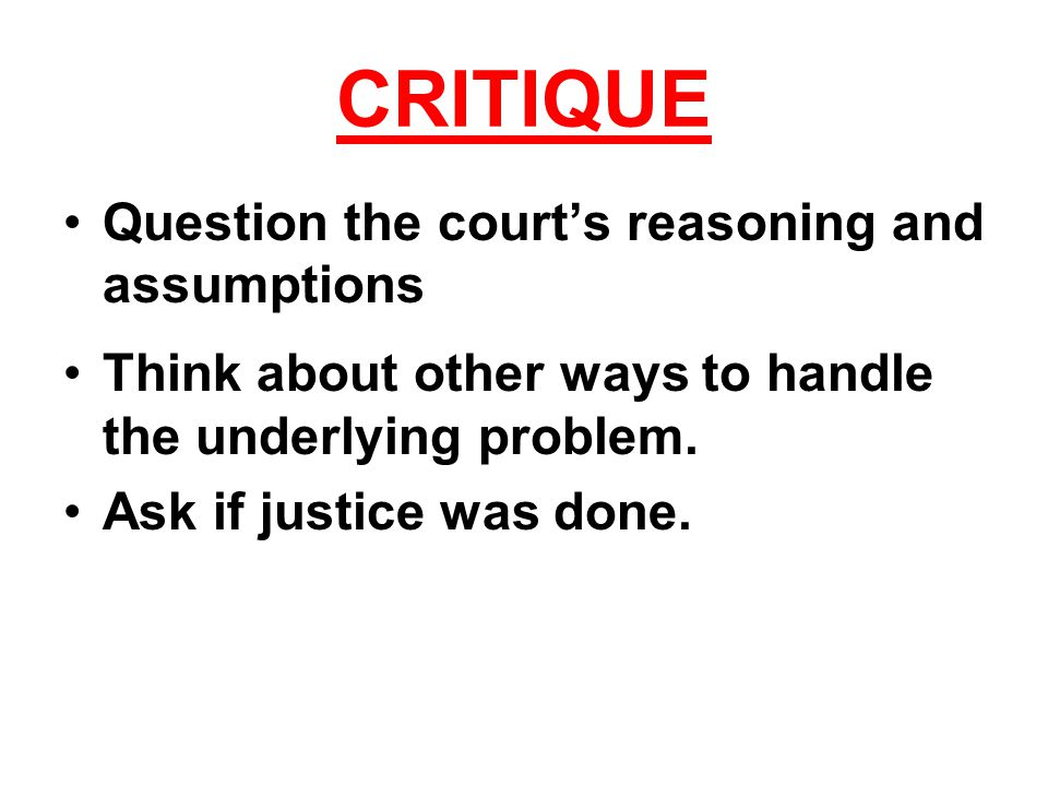 CRITIQUE Question the court's reasoning and assumptions Think about other ways to handle the underlying problem.