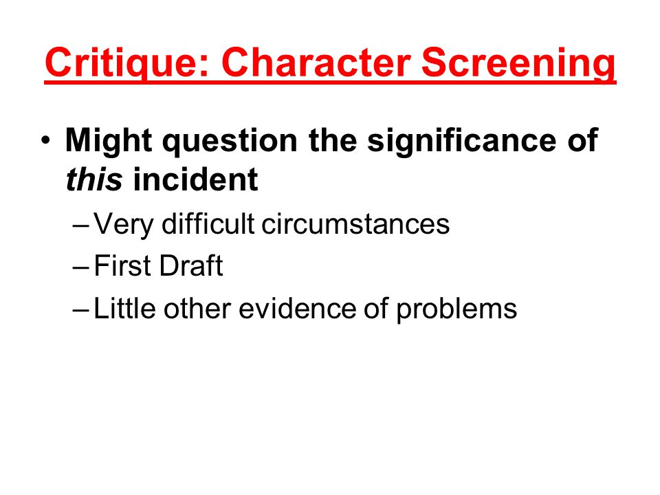 Critique: Character Screening Might question the significance of this incident –Very difficult circumstances –First Draft –Little other evidence of problems