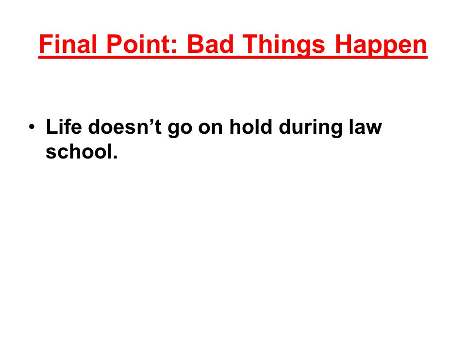 Final Point: Bad Things Happen Life doesn't go on hold during law school.