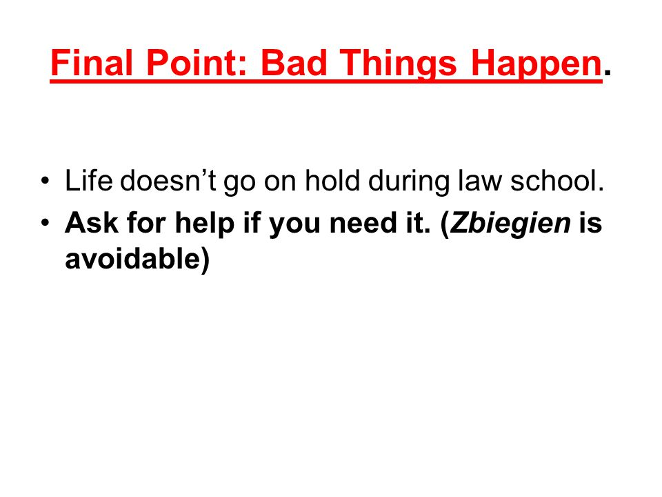 Final Point: Bad Things Happen. Life doesn't go on hold during law school. Ask for help if you need it. (Zbiegien is avoidable)