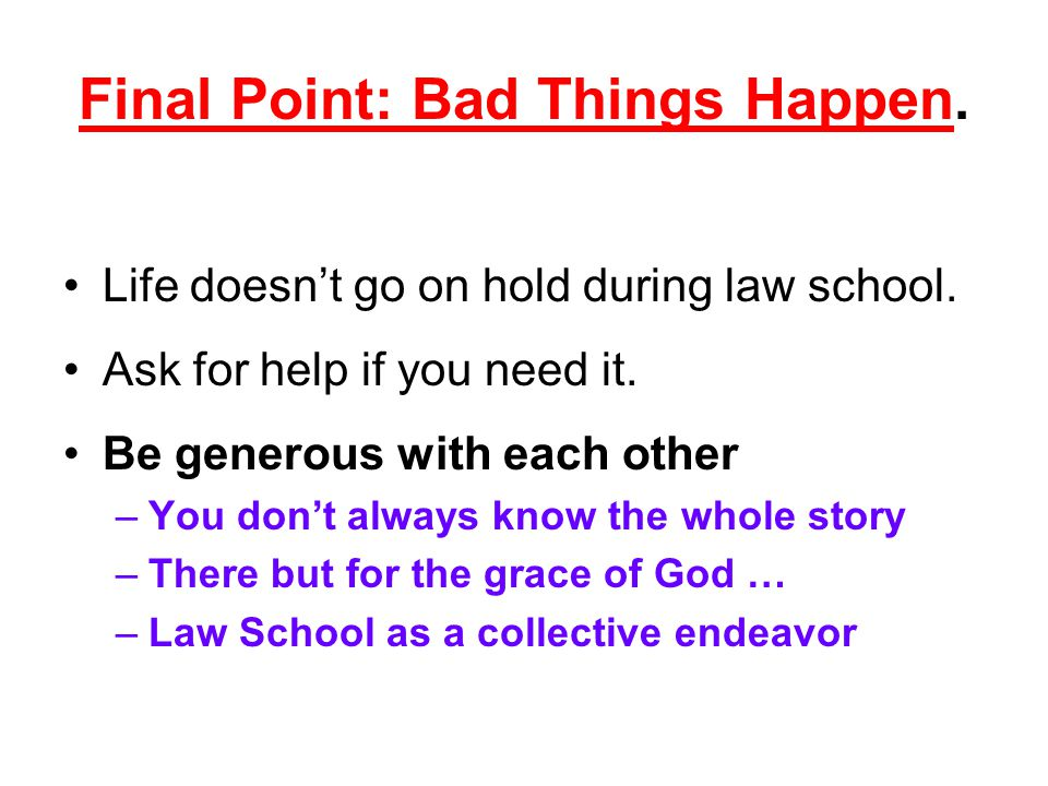 Final Point: Bad Things Happen. Life doesn't go on hold during law school. Ask for help if you need it. Be generous with each other –You don't always