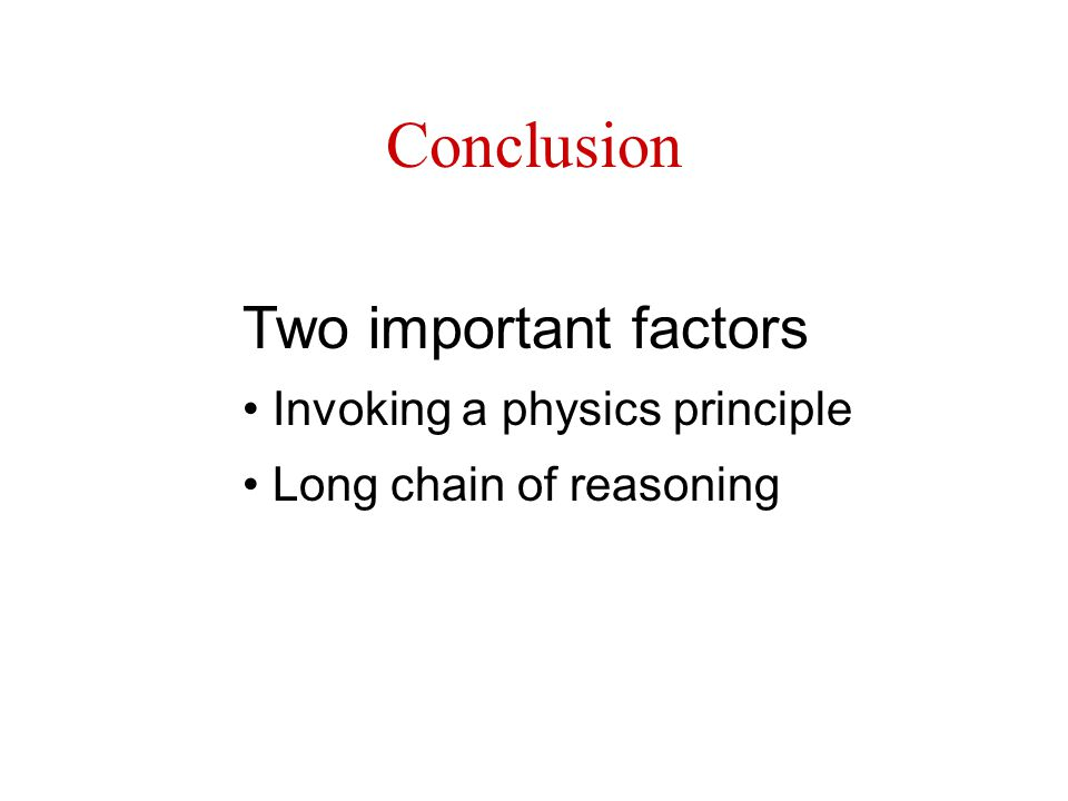 Conclusion Two important factors Invoking a physics principle Long chain of reasoning
