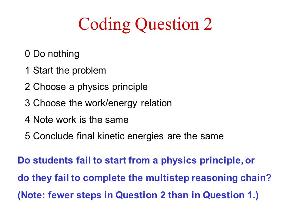 Coding Question 2 0 Do nothing 1 Start the problem 2 Choose a physics principle 3 Choose the work/energy relation 4 Note work is the same 5 Conclude final kinetic energies are the same Do students fail to start from a physics principle, or do they fail to complete the multistep reasoning chain.