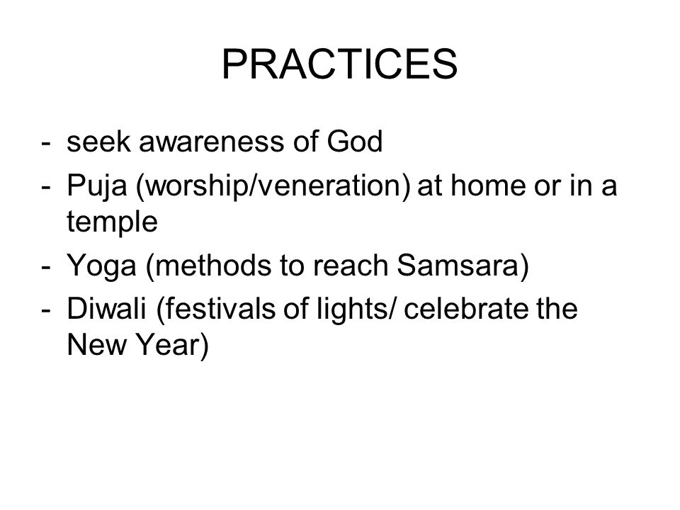PRACTICES -seek awareness of God -Puja (worship/veneration) at home or in a temple -Yoga (methods to reach Samsara) -Diwali (festivals of lights/ celebrate the New Year)