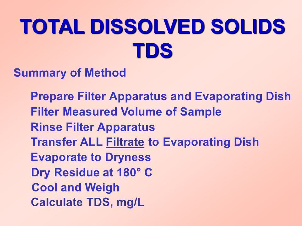 TOTAL DISSOLVED SOLIDS TDS Summary of Method Prepare Filter Apparatus and Evaporating Dish Filter Measured Volume of Sample Rinse Filter Apparatus Tra