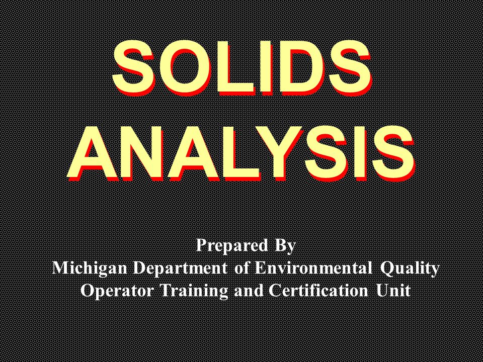 SOLIDS ANALYSIS SOLIDS ANALYSIS Prepared By Michigan Department of Environmental Quality Operator Training and Certification Unit