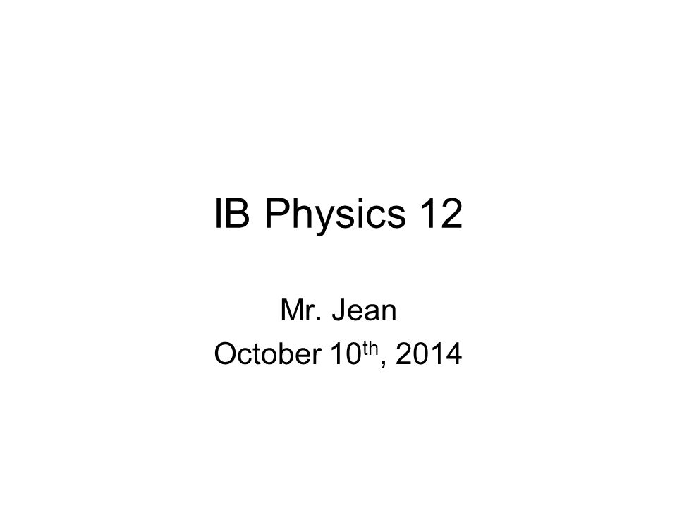 IB Physics 12 Mr. Jean October 10 th, 2014